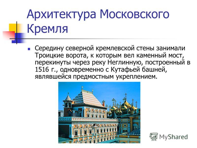 Архитектура Московского Кремля Середину северной кремлевской стены занимали Троицкие ворота, к которым вел каменный мост, перекинуты через реку Неглинную, построенный в 1516 г., одновременно с Кутафьей башней, являвшейся предмостным укреплением.