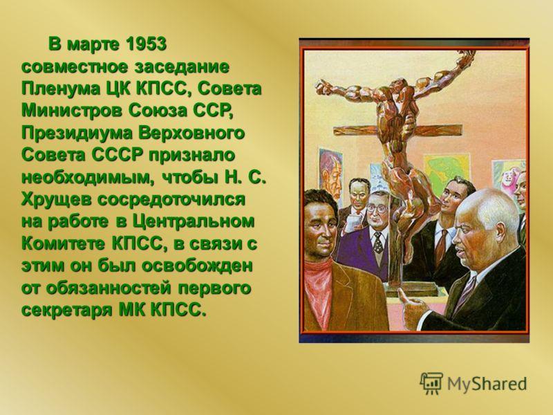 В марте 1953 совместное заседание Пленума ЦК КПСС, Совета Министров Союза ССР, Президиума Верховного Совета СССР признало необходимым, чтобы Н. С. Хрущев сосредоточился на работе в Центральном Комитете КПСС, в связи с этим он был освобожден от обязан