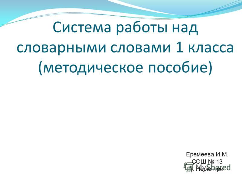 Система работы над словарными словами 1 класса (методическое пособие) Еремеева И.М. СОШ 13 г. Нерюнгри