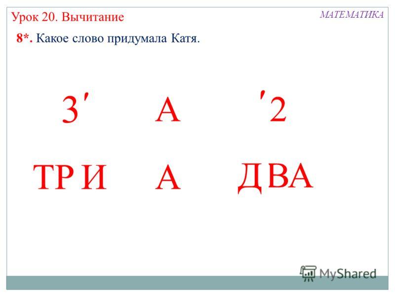 А ТРА ВА МАТЕМАТИКА И Д Урок 20. Вычитание 8*. Какое слово придумала Катя. ׳׳2 ׳ 3 ׳
