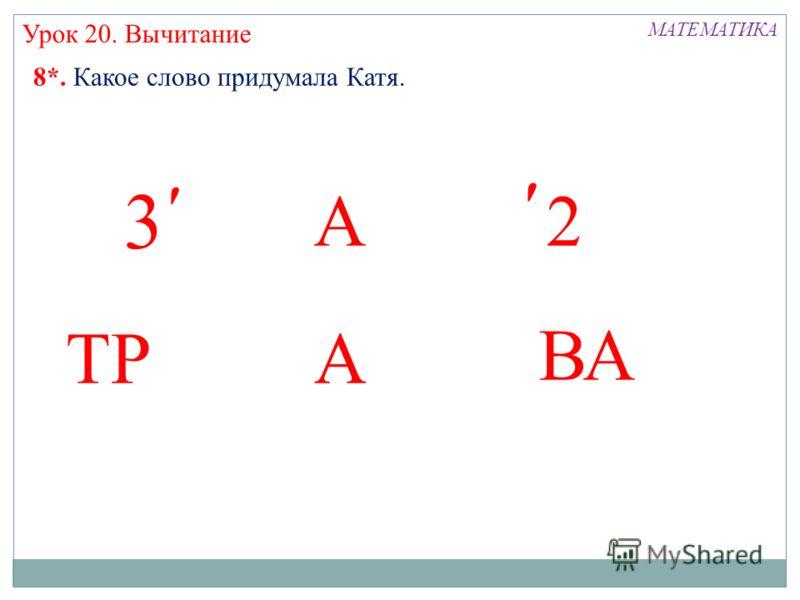 А ТРА ВА МАТЕМАТИКА Урок 20. Вычитание 8*. Какое слово придумала Катя. ׳׳2 ׳ 3 ׳