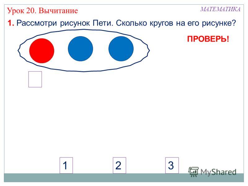 МАТЕМАТИКА Урок 20. Вычитание 321 ПРОВЕРЬ! 1. Рассмотри рисунок Пети. Сколько кругов на его рисунке?