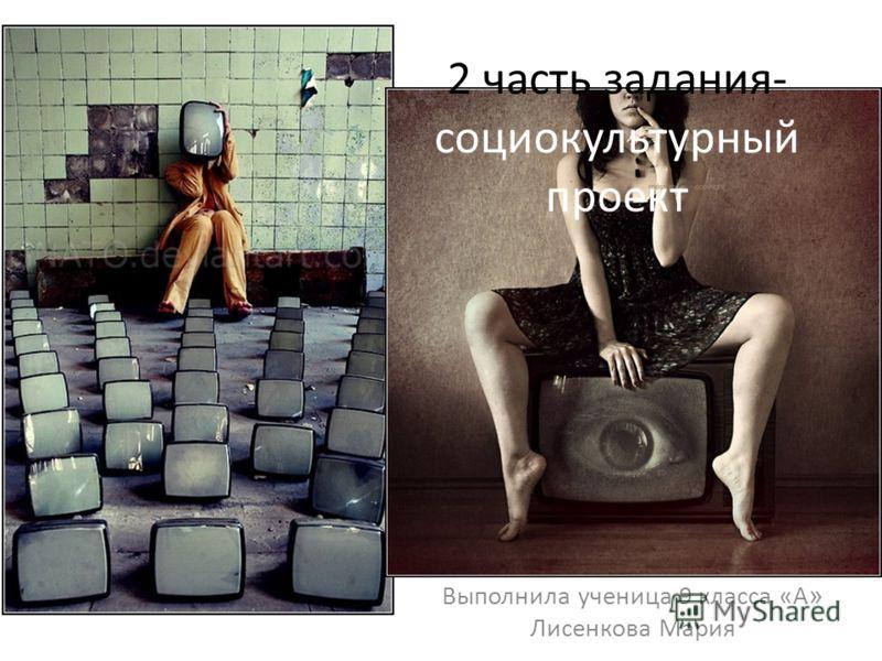 2 часть задания- социокультурный проект Выполнила ученица 9 класса «А » Лисенкова Мария