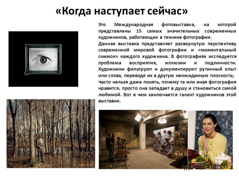 «Когда наступает сейчас» Это Международная фотовыставка, на которой представлены 15 самых значительных современных художников, работающих в технике фотографии. Данная выставка представляет развернутую перспективу современной мировой фотографии и «мом