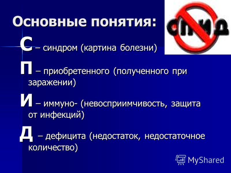 Основные понятия: С – синдром (картина болезни) П – приобретенного (полученного при заражении) И – иммуно- (невосприимчивость, защита от инфекций) Д – дефицита (недостаток, недостаточное количество)