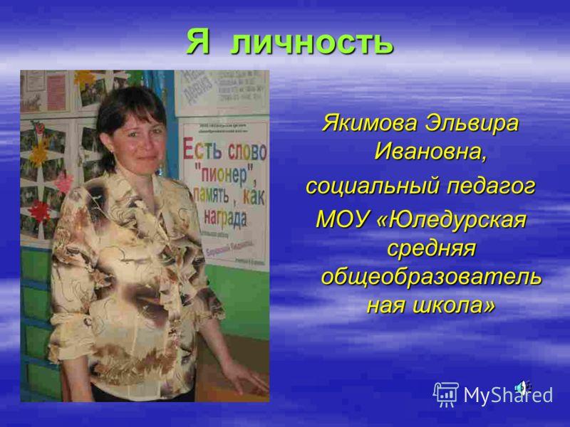 Я личность Якимова Эльвира Ивановна, социальный педагог МОУ «Юледурская средняя общеобразователь ная школа»