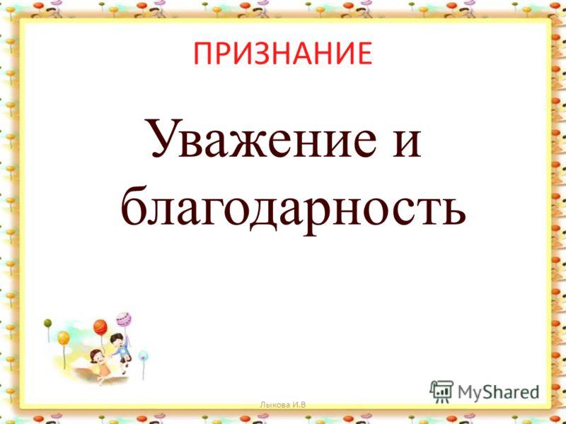 ПРИЗНАНИЕ Уважение и благодарность Лыкова И.В