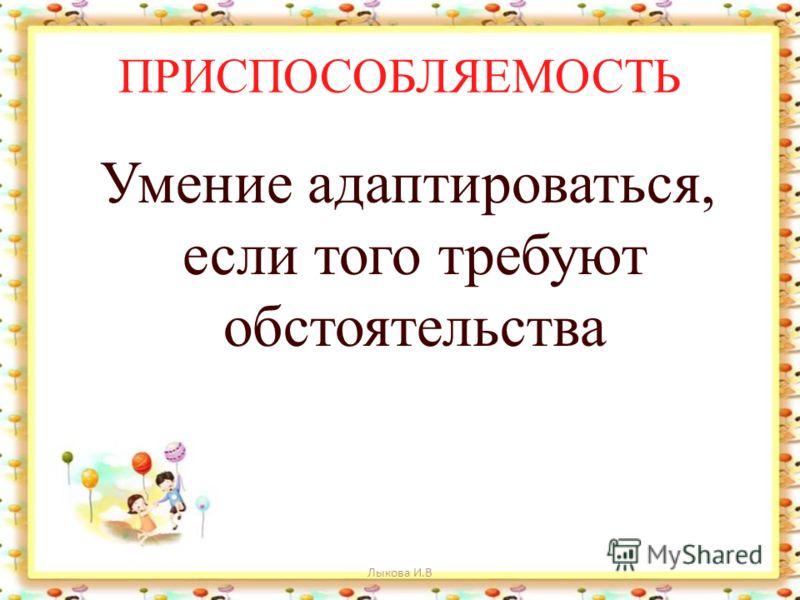 ПРИСПОСОБЛЯЕМОСТЬ Умение адаптироваться, если того требуют обстоятельства Лыкова И.В