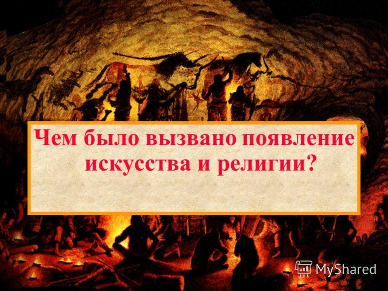 Археологические раскопки Среди первобытных людей были искусные художники. Более 120 лет назад испанский археолог открыл такие рисунки во время раскопок в пещере Альтамира в северной Испании. Чем было вызвано появление искусства и религии?