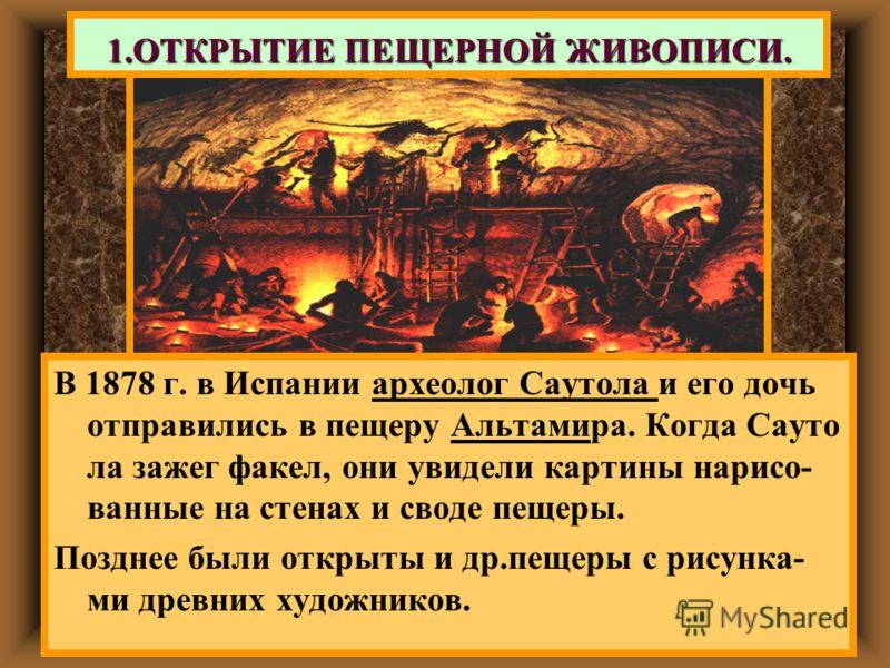 1.ОТКРЫТИЕ ПЕЩЕРНОЙ ЖИВОПИСИ. В 1878 г. в Испании археолог Саутола и его дочь отправились в пещеру Альтамира. Когда Сауто ла зажег факел, они увидели картины нарисо- ванные на стенах и своде пещеры. Позднее были открыты и др.пещеры с рисунка- ми древ