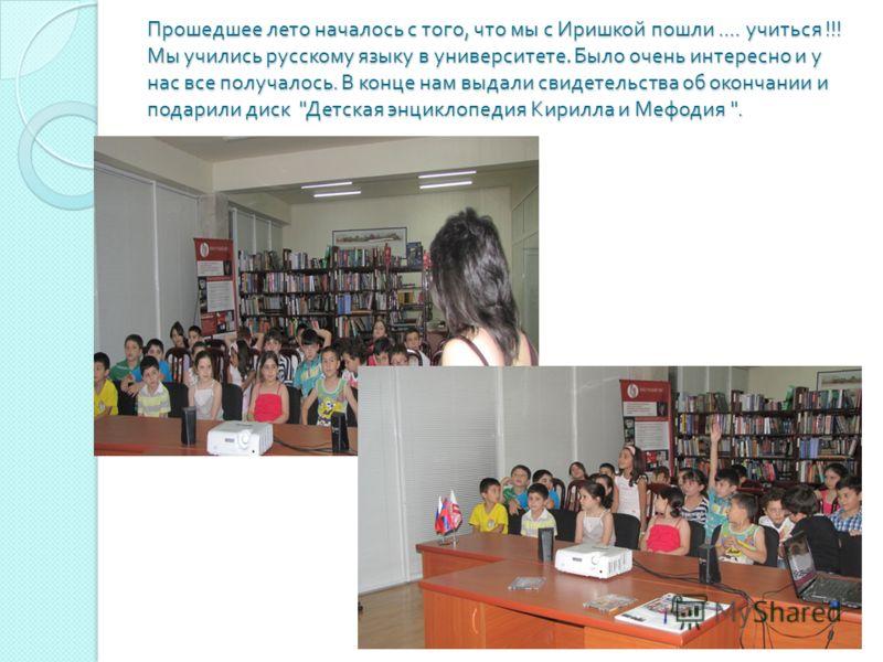 Прошедшее лето началось с того, что мы с Иришкой пошли.... учиться !!! Мы учились русскому языку в университете. Было очень интересно и у нас все получалось. В конце нам выдали свидетельства об окончании и подарили диск