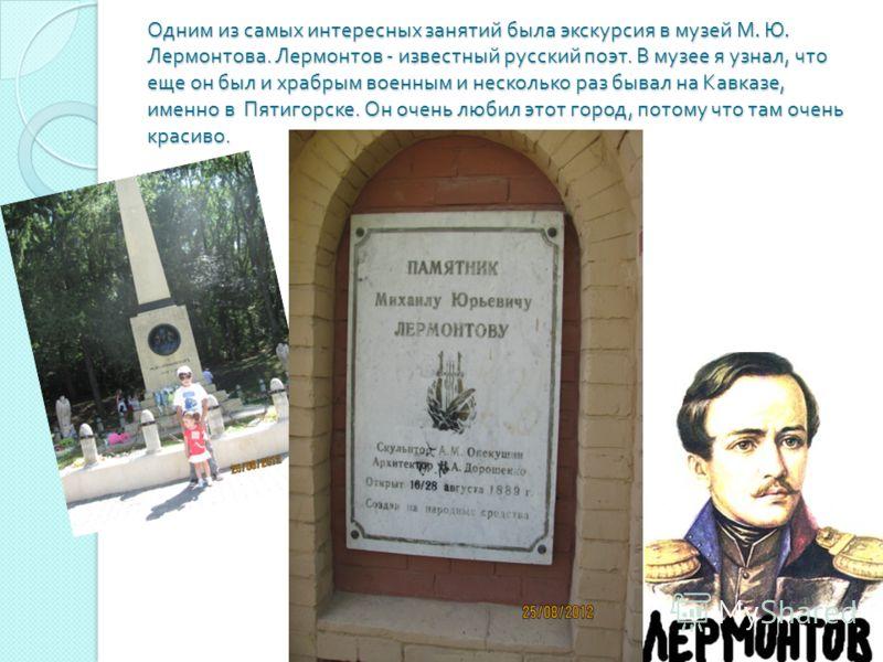 Одним из самых интересных занятий была экскурсия в музей М. Ю. Лермонтова. Лермонтов - известный русский поэт. В музее я узнал, что еще он был и храбрым военным и несколько раз бывал на Кавказе, именно в Пятигорске. Он очень любил этот город, потому