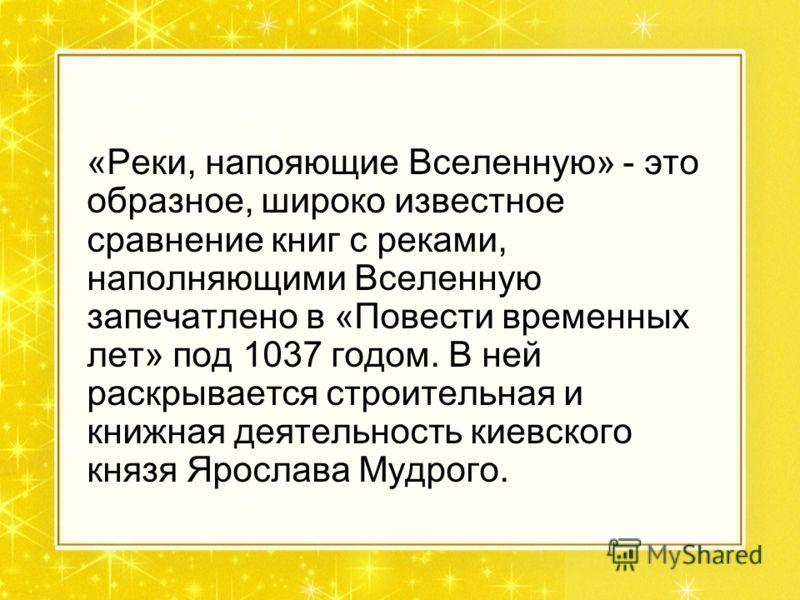 «Реки, напояющие Вселенную» - это образное, широко известное сравнение книг с реками, наполняющими Вселенную запечатлено в «Повести временных лет» под 1037 годом. В ней раскрывается строительная и книжная деятельность киевского князя Ярослава Мудрого