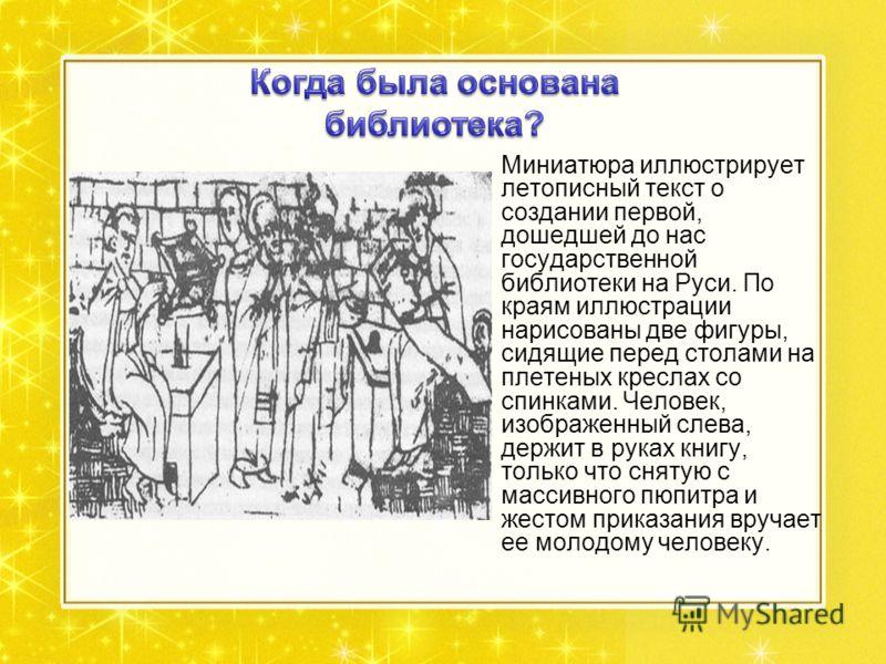 Миниатюра иллюстрирует летописный текст о создании первой, дошедшей до нас государственной библиотеки на Руси. По краям иллюстрации нарисованы две фигуры, сидящие перед столами на плетеных креслах со спинками. Человек, изображенный слева, держит в ру