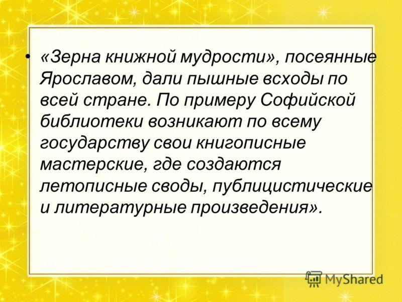 «Зерна книжной мудрости», посеянные Ярославом, дали пышные всходы по всей стране. По примеру Софийской библиотеки возникают по всему государству свои книгописные мастерские, где создаются летописные своды, публицистические и литературные произведения