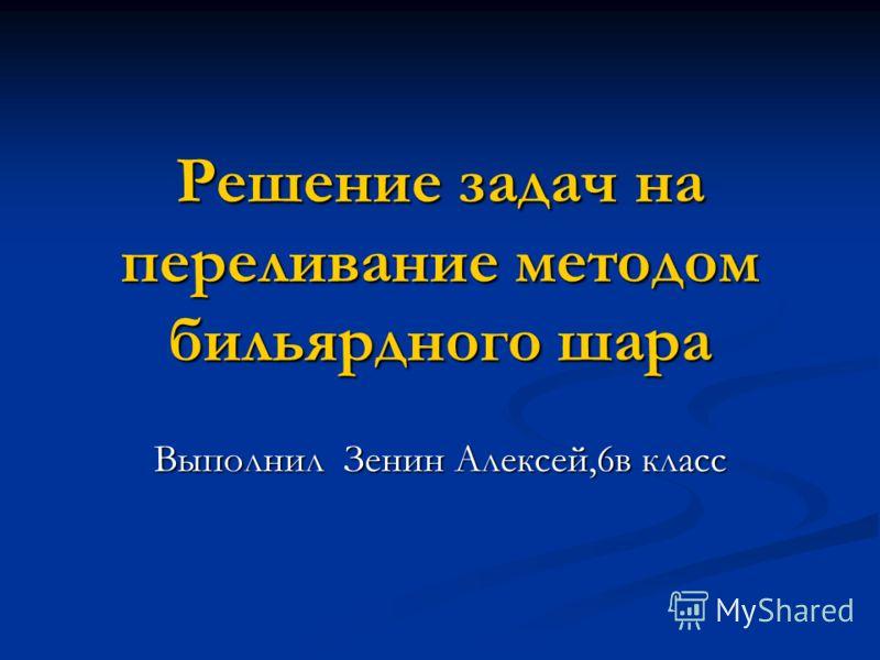 Решение задач на переливание методом бильярдного шара Выполнил Зенин Алексей,6в класс