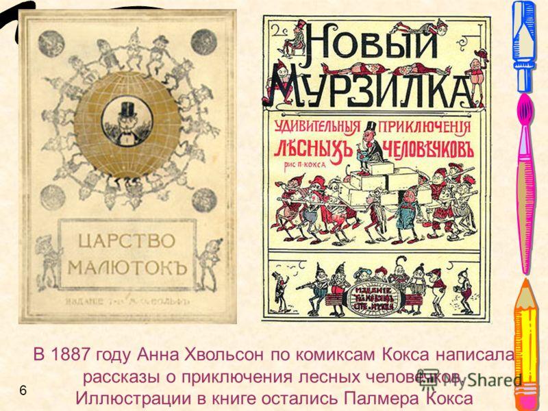 В 1887 году Анна Хвольсон по комиксам Кокса написала рассказы о приключения лесных человечков. Иллюстрации в книге остались Палмера Кокса 6