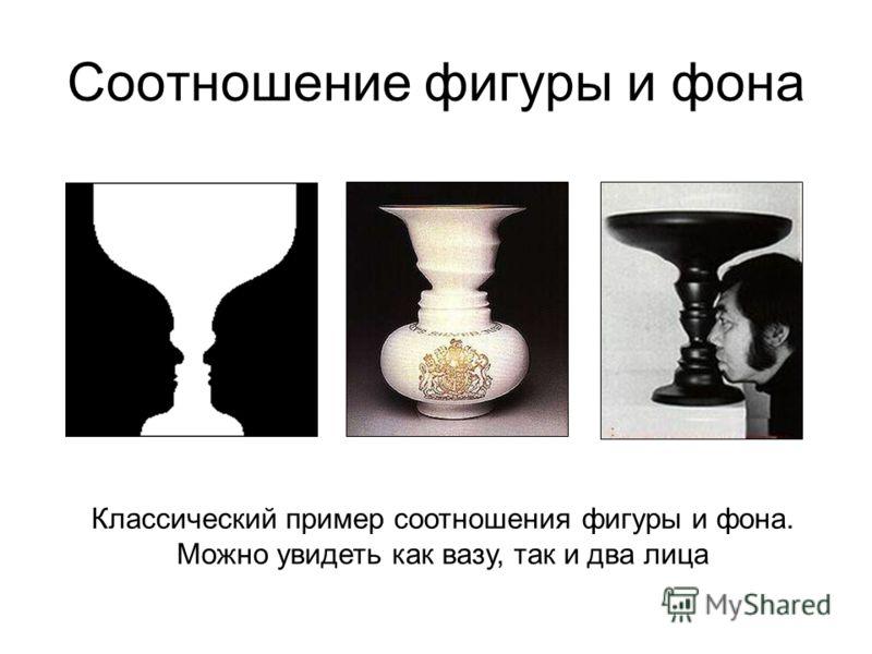 Соотношение фигуры и фона Классический пример соотношения фигуры и фона. Можно увидеть как вазу, так и два лица