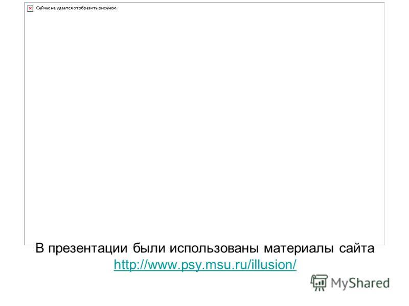 В презентации были использованы материалы сайта http://www.psy.msu.ru/illusion/ http://www.psy.msu.ru/illusion/