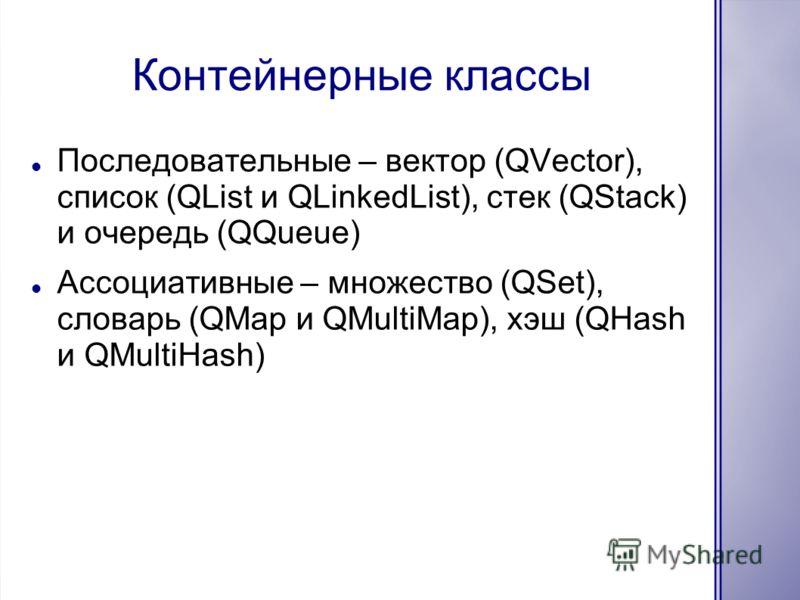 Контейнерные классы Последовательные – вектор (QVector), список (QList и QLinkedList), стек (QStack) и очередь (QQueue) Ассоциативные – множество (QSet), словарь (QMap и QMultiMap), хэш (QHash и QMultiHash)