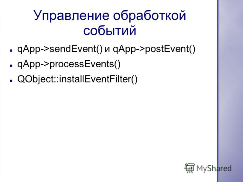 Управление обработкой событий qApp->sendEvent() и qApp->postEvent() qApp->processEvents() QObject::installEventFilter()