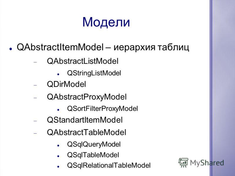 Модели QAbstractItemModel – иерархия таблиц QAbstractListModel QStringListModel QDirModel QAbstractProxyModel QSortFilterProxyModel QStandartItemModel QAbstractTableModel QSqlQueryModel QSqlTableModel QSqlRelationalTableModel