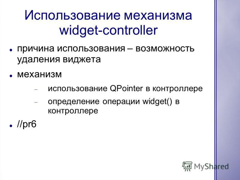 Использование механизма widget-controller причина использования – возможность удаления виджета механизм использование QPointer в контроллере определение операции widget() в контроллере //pr6