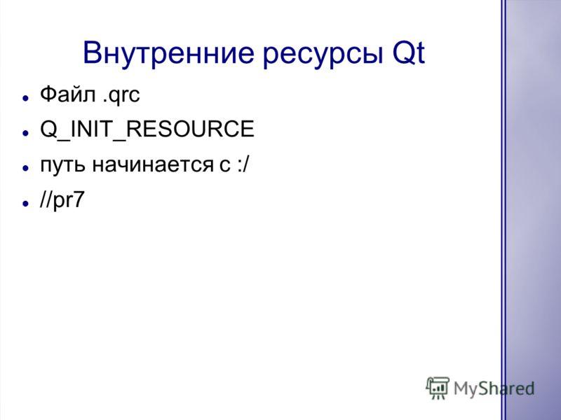 Внутренние ресурсы Qt Файл.qrc Q_INIT_RESOURCE путь начинается с :/ //pr7