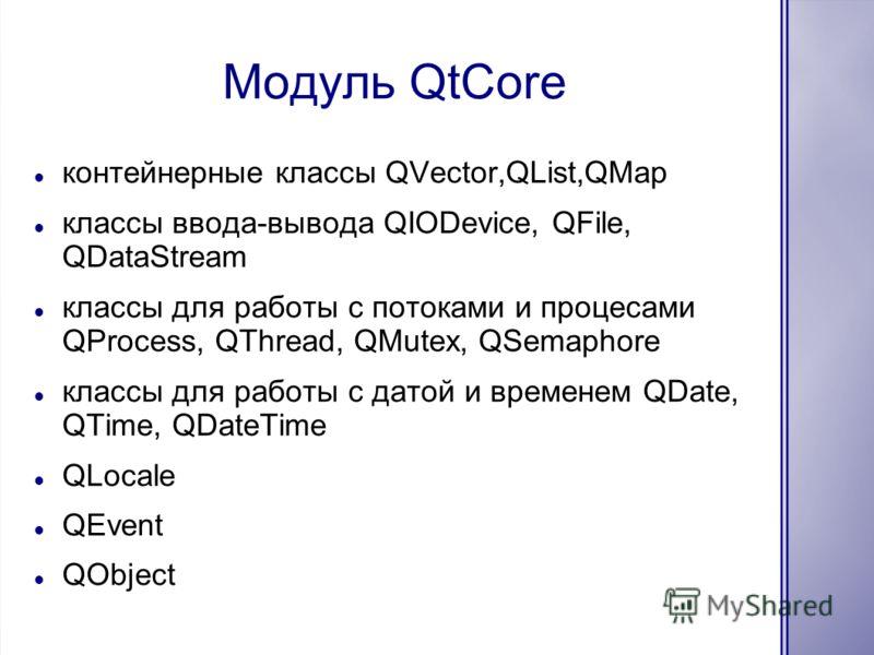 Модуль QtCore контейнерные классы QVector,QList,QMap классы ввода-вывода QIODevice, QFile, QDataStream классы для работы с потоками и процесами QProcess, QThread, QMutex, QSemaphore классы для работы с датой и временем QDate, QTime, QDateTime QLocale