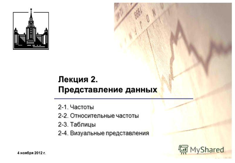 4 ноября 2012 г.4 ноября 2012 г.4 ноября 2012 г.4 ноября 2012 г. Лекция 2. Представление данных 2-1. Частоты 2-2. Относительные частоты 2-3. Таблицы 2-4. Визуальные представления