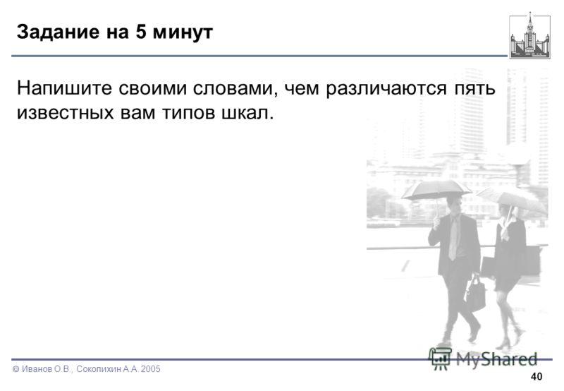 40 Иванов О.В., Соколихин А.А. 2005 Задание на 5 минут Напишите своими словами, чем различаются пять известных вам типов шкал.