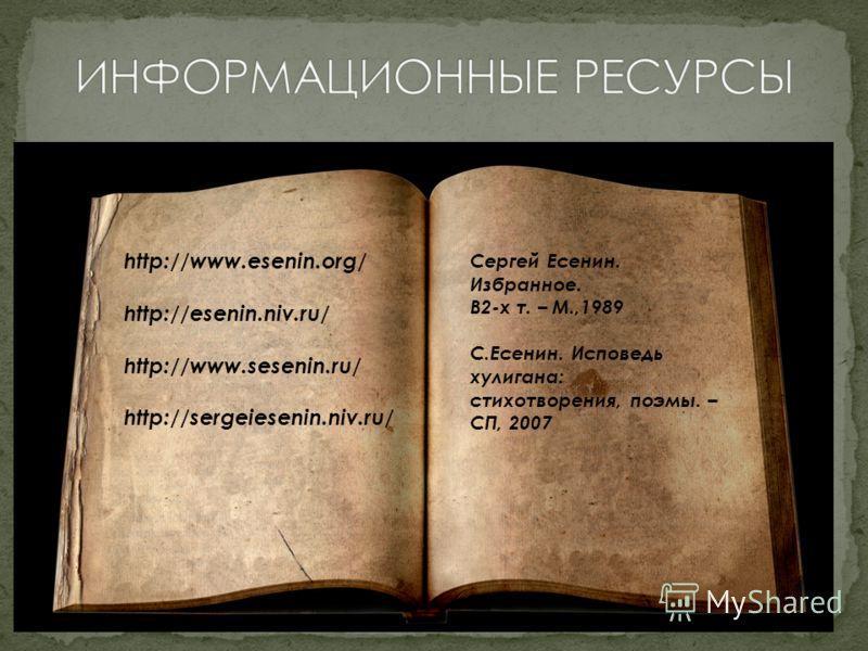 http://www.esenin.org/ http://esenin.niv.ru/ http://www.sesenin.ru/ http://sergeiesenin.niv.ru/ Сергей Есенин. Избранное. В2-х т. – М.,1989 С.Есенин. Исповедь хулигана: стихотворения, поэмы. – СП, 2007