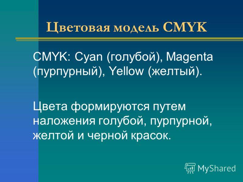 Цветовая модель CMYK CMYK: Cyan (голубой), Magenta (пурпурный), Yellow (желтый). Цвета формируются путем наложения голубой, пурпурной, желтой и черной красок.
