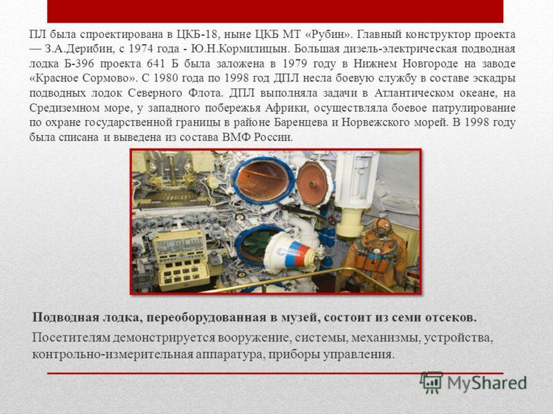 ПЛ была спроектирована в ЦКБ-18, ныне ЦКБ МТ «Рубин». Главный конструктор проекта З.А.Дерибин, с 1974 года - Ю.Н.Кормилицын. Большая дизель-электрическая подводная лодка Б-396 проекта 641 Б была заложена в 1979 году в Нижнем Новгороде на заводе «Крас
