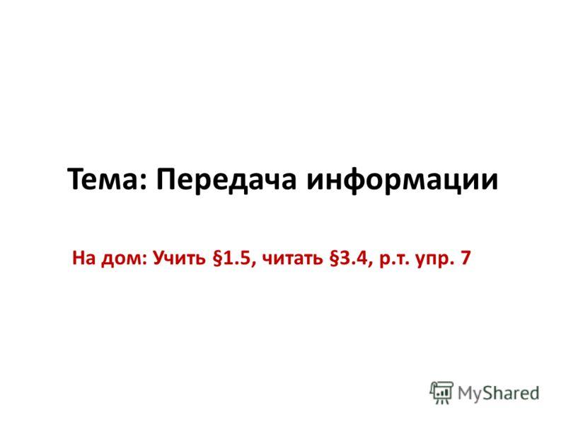 Тема: Передача информации На дом: Учить §1.5, читать §3.4, р.т. упр. 7