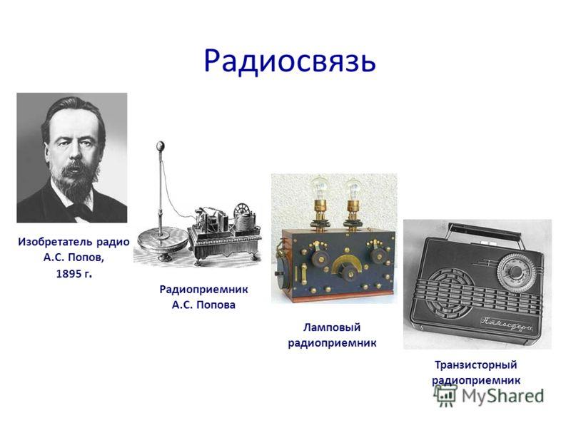 Радиосвязь Изобретатель радио А.С. Попов, 1895 г. Ламповый радиоприемник Транзисторный радиоприемник Радиоприемник А.С. Попова