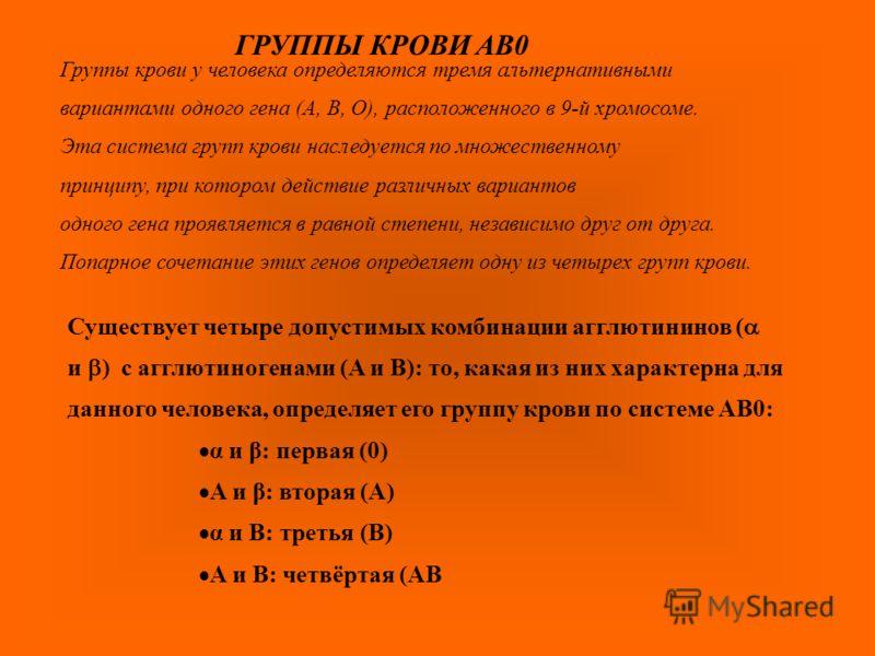 Существует четыре допустимых комбинации агглютининов ( и ) c агглютиногенами (A и B): то, какая из них характерна для данного человека, определяет его группу крови по системе AB0: α и β: первая (0) A и β: вторая (A) α и B: третья (B) A и B: четвёртая