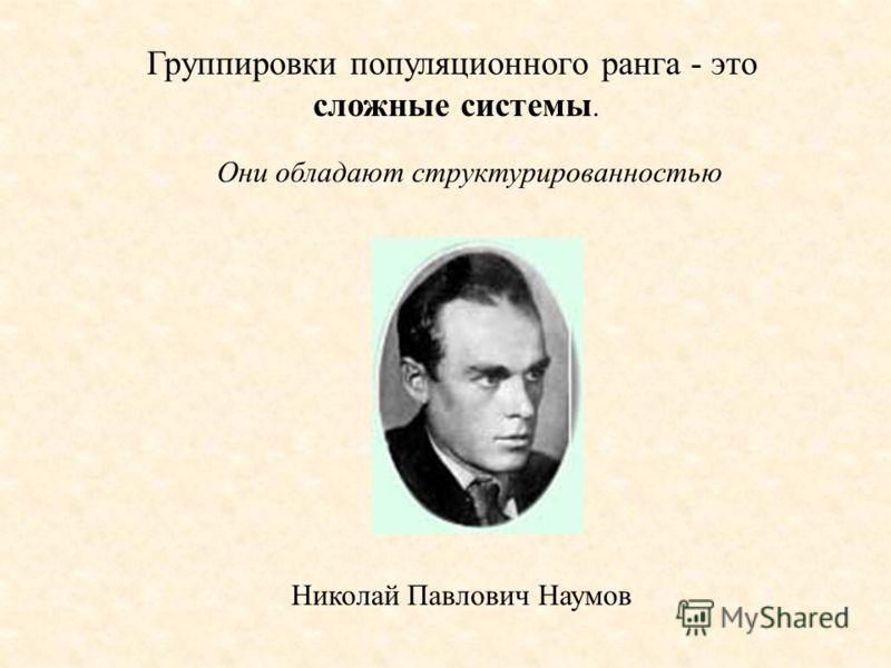 Группировки популяционного ранга - это сложные системы. Николай Павлович Наумов Они обладают структурированностью