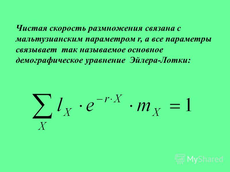 Чистая скорость размножения связана с мальтузианским параметром r, а все параметры связывает так называемое основное демографическое уравнение Эйлера-Лотки: