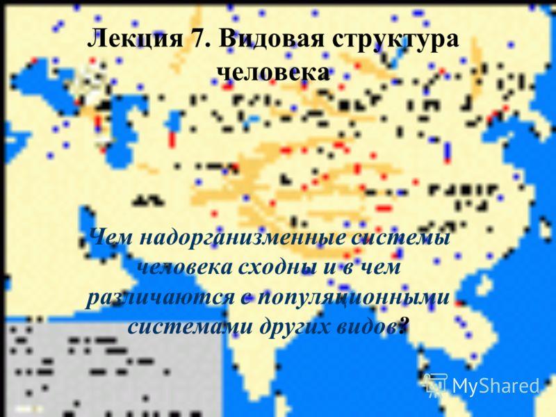 Лекция 7. Видовая структура человека Чем надорганизменные системы человека сходны и в чем различаются с популяционными системами других видов?