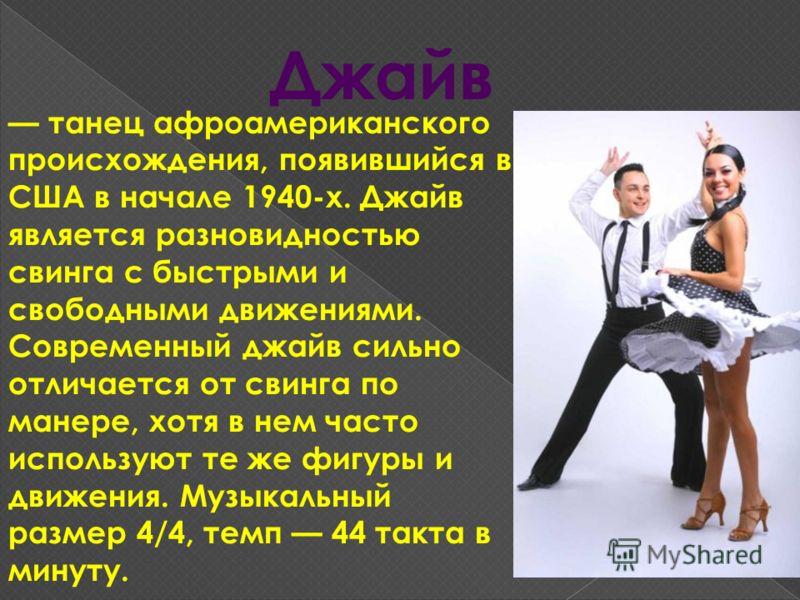 Джайв танец афроамериканского происхождения, появившийся в США в начале 1940-х. Джайв является разновидностью свинга с быстрыми и свободными движениями. Современный джайв сильно отличается от свинга по манере, хотя в нем часто используют те же фигуры