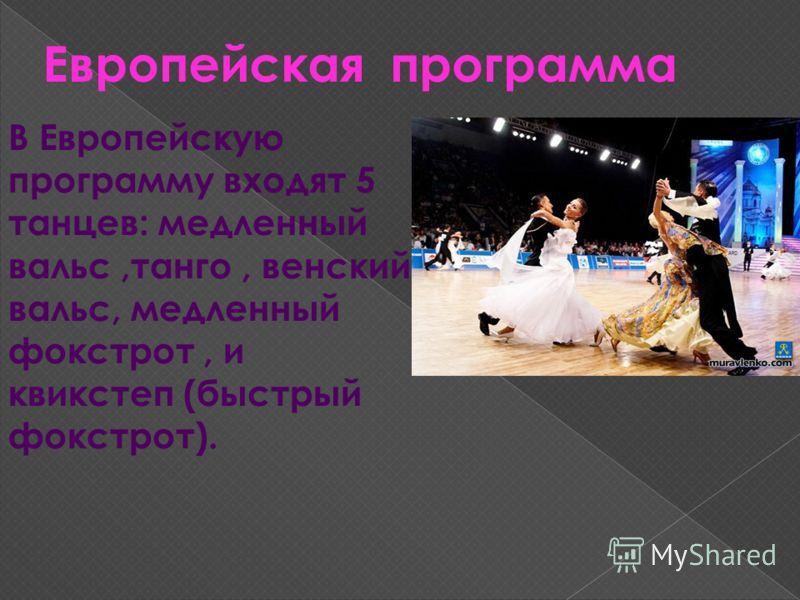 Европейская программа В Европейскую программу входят 5 танцев: медленный вальс,танго, венский вальс, медленный фокстрот, и квикстеп (быстрый фокстрот).