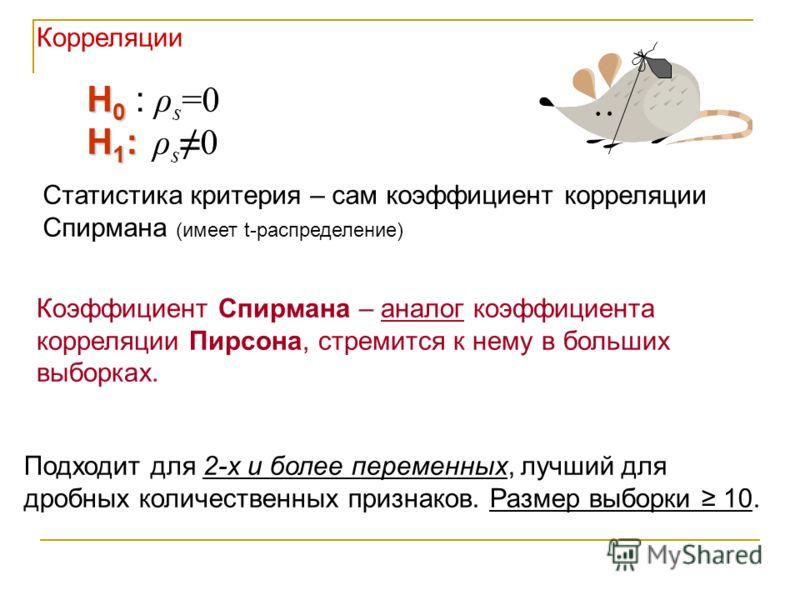 Подходит для 2-х и более переменных, лучший для дробных количественных признаков. Размер выборки 10. H 0 H 0 : ρ s =0 H 1 : H 1 : ρ s0 Статистика критерия – сам коэффициент корреляции Спирмана (имеет t-распределение) Коэффициент Спирмана – аналог коэ