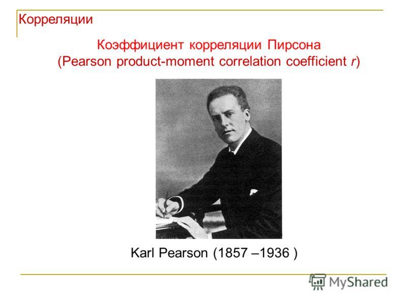 Коэффициент корреляции Пирсона (Pearson product-moment correlation coefficient r) Корреляции Karl Pearson (1857 –1936 )