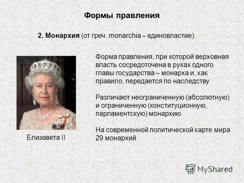 Формы правления 2. Монархия (от греч. monarchia – единовластие) Форма правления, при которой верховная власть сосредоточена в руках одного главы государства – монарха и, как правило, передается по наследству Различают неограниченную (абсолютную) и ог