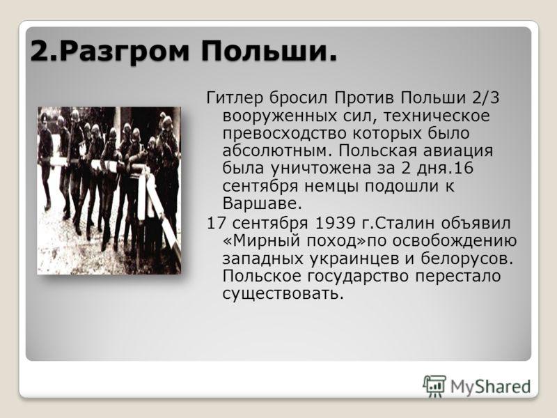 2.Разгром Польши. Гитлер бросил Против Польши 2/3 вооруженных сил, техническое превосходство которых было абсолютным. Польская авиация была уничтожена за 2 дня.16 сентября немцы подошли к Варшаве. 17 сентября 1939 г.Сталин объявил «Мирный поход»по ос