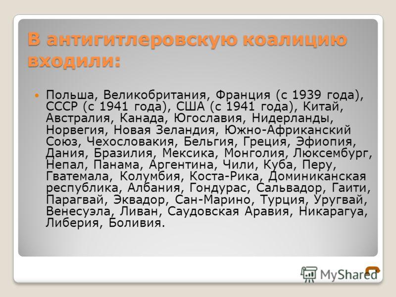 В антигитлеровскую коалицию входили: Польша, Великобритания, Франция (с 1939 года), СССР (с 1941 года), США (с 1941 года), Китай, Австралия, Канада, Югославия, Нидерланды, Норвегия, Новая Зеландия, Южно-Африканский Союз, Чехословакия, Бельгия, Греция