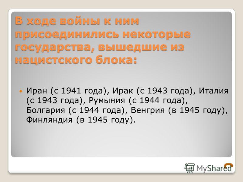 В ходе войны к ним присоединились некоторые государства, вышедшие из нацистского блока: Иран (с 1941 года), Ирак (с 1943 года), Италия (с 1943 года), Румыния (с 1944 года), Болгария (с 1944 года), Венгрия (в 1945 году), Финляндия (в 1945 году).