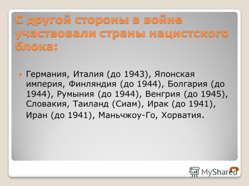 С другой стороны в войне участвовали страны нацистского блока: Германия, Италия (до 1943), Японская империя, Финляндия (до 1944), Болгария (до 1944), Румыния (до 1944), Венгрия (до 1945), Словакия, Таиланд (Сиам), Ирак (до 1941), Иран (до 1941), Мань