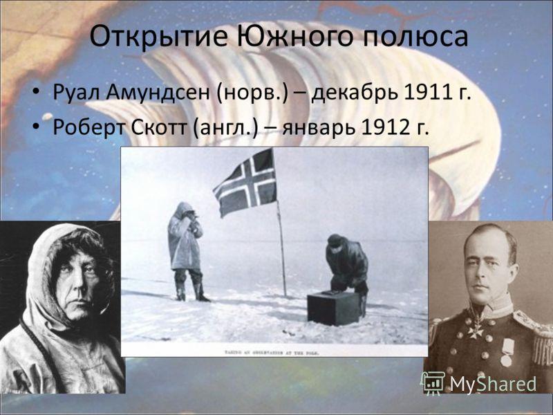 Открытие Южного полюса Руал Амундсен (норв.) – декабрь 1911 г. Роберт Скотт (англ.) – январь 1912 г.